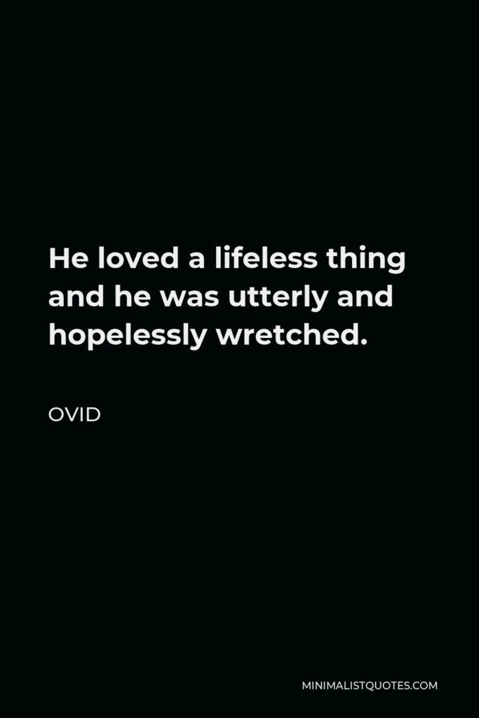 Ovid Quote - He loved a lifeless thing and he was utterly and hopelessly wretched.