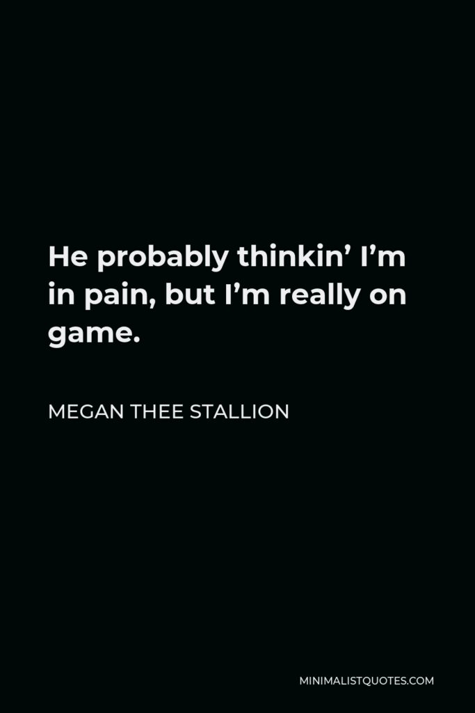 Megan Thee Stallion Quote - He probably thinkin' I'm in pain, but I'm really on game.