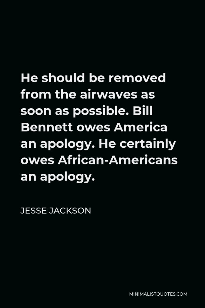 Jesse Jackson Quote - He should be removed from the airwaves as soon as possible. Bill Bennett owes America an apology. He certainly owes African-Americans an apology.