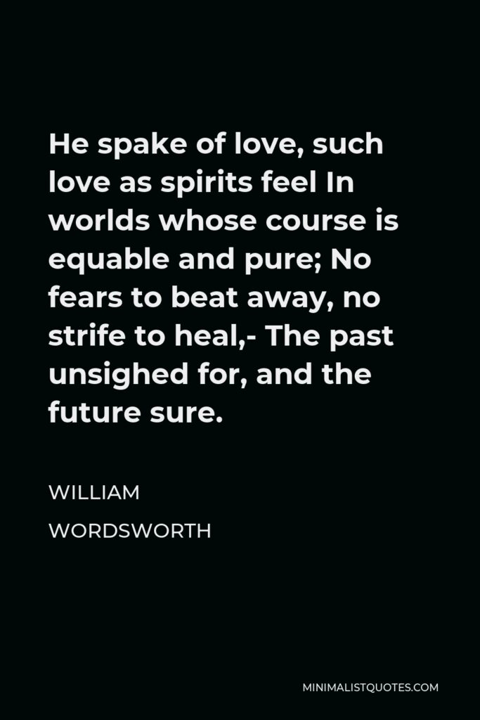 William Wordsworth Quote - He spake of love, such love as spirits feel In worlds whose course is equable and pure; No fears to beat away, no strife to heal,- The past unsighed for, and the future sure.