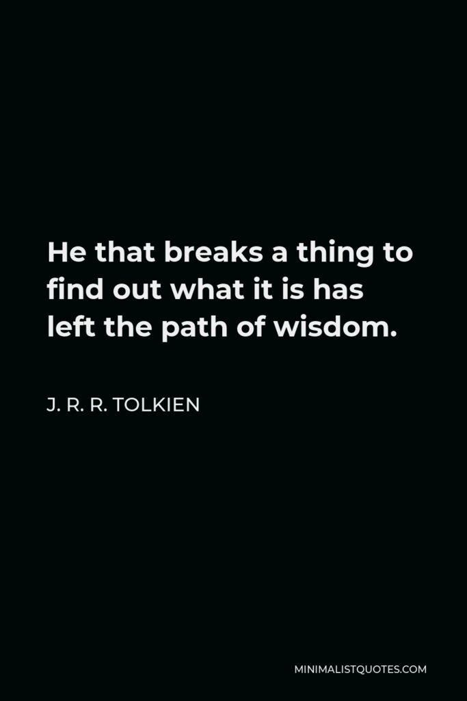 J. R. R. Tolkien Quote - He that breaks a thing to find out what it is has left the path of wisdom.