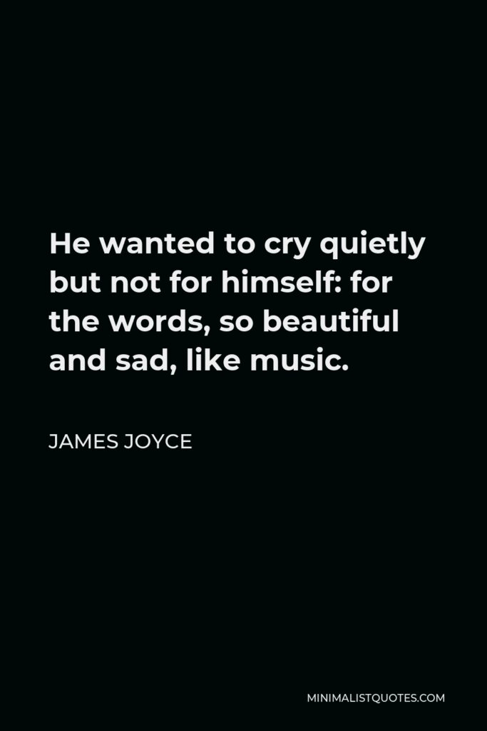 James Joyce Quote - He wanted to cry quietly but not for himself: for the words, so beautiful and sad, like music.