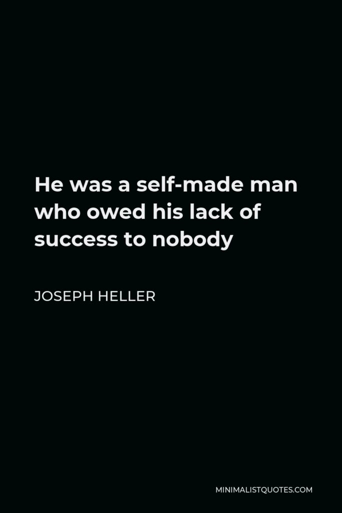 Joseph Heller Quote - He was a self-made man who owed his lack of success to nobody