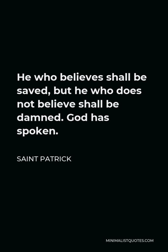 Saint Patrick Quote - He who believes shall be saved, but he who does not believe shall be damned. God has spoken.