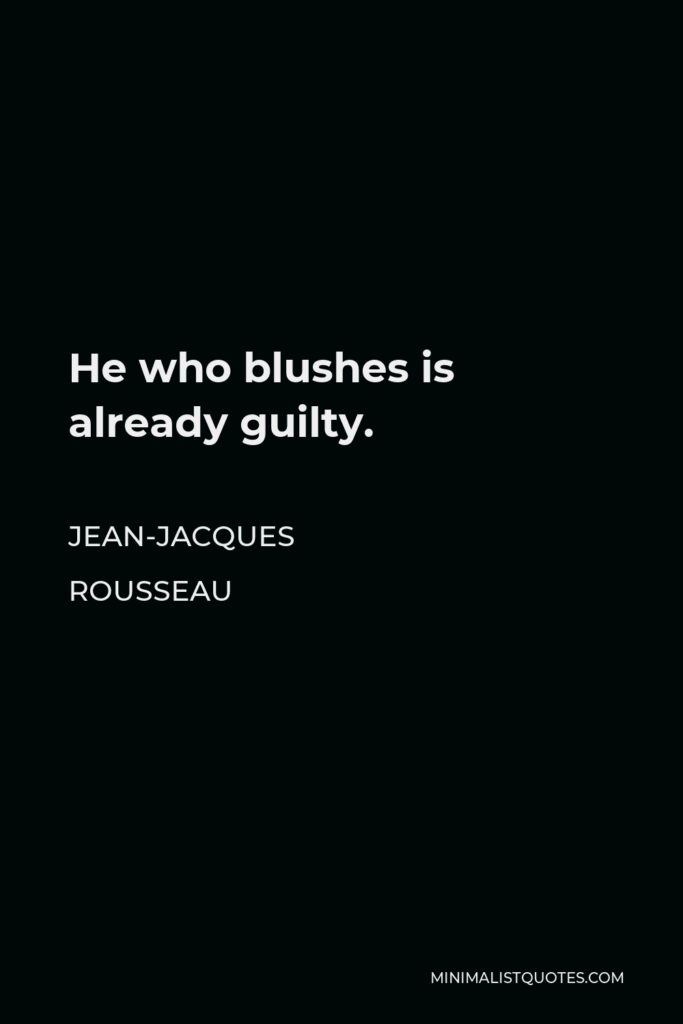 Jean-Jacques Rousseau Quote - He who blushes is already guilty.