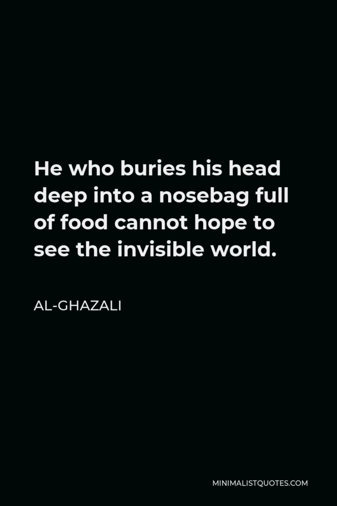 Al-Ghazali Quote - He who buries his head deep into a nosebag full of food cannot hope to see the invisible world.