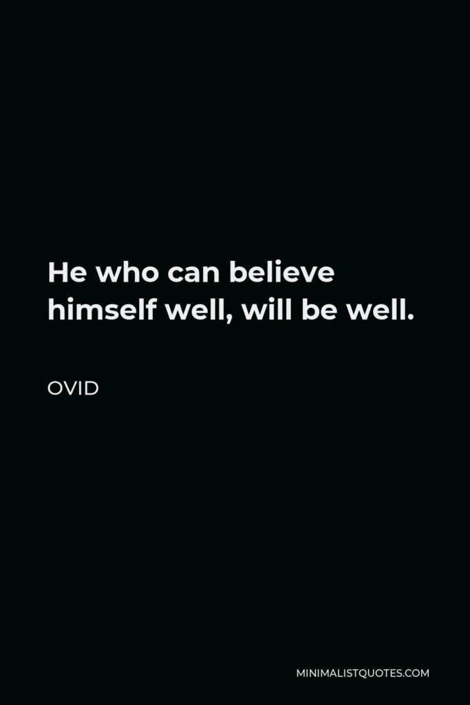 Ovid Quote - He who can believe himself well, will be well.