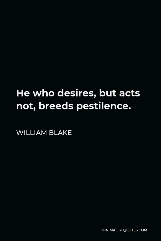 William Blake Quote - He who desires, but acts not, breeds pestilence.