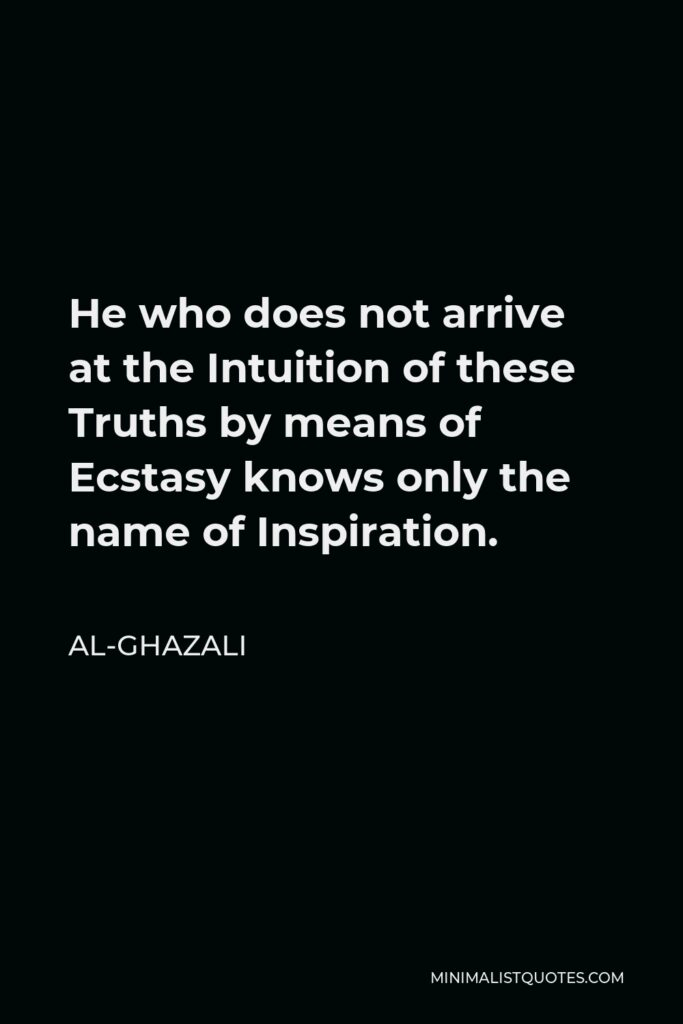 Al-Ghazali Quote - He who does not arrive at the Intuition of these Truths by means of Ecstasy knows only the name of Inspiration.
