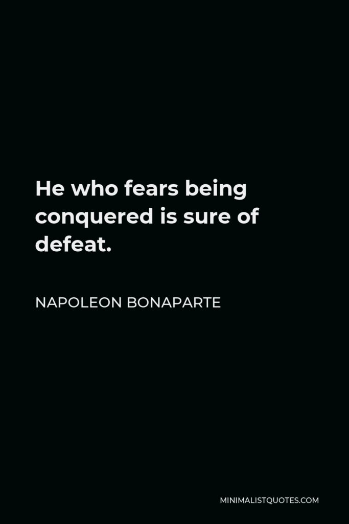 Napoleon Bonaparte Quote - He who fears being conquered is sure of defeat.