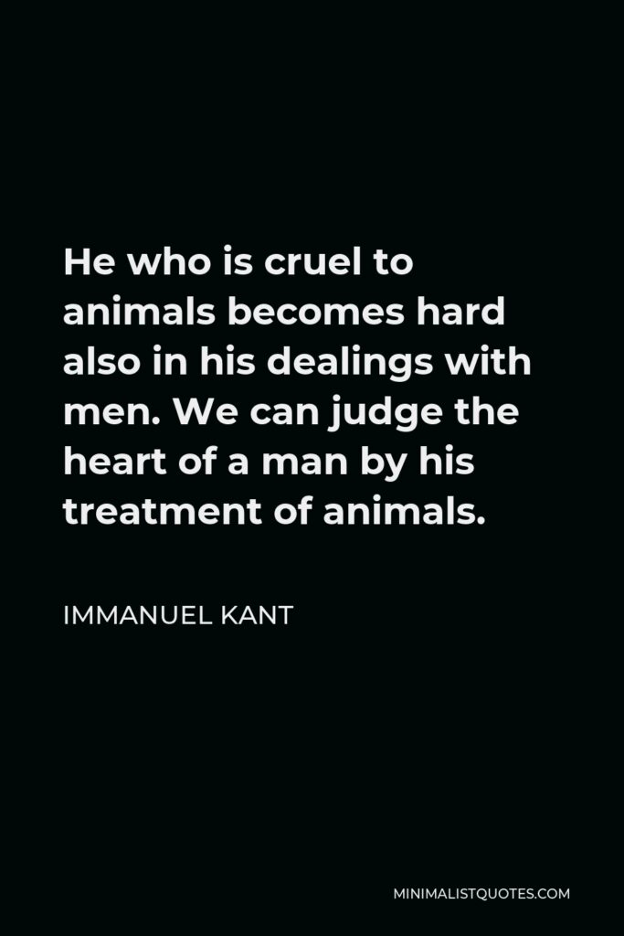 Immanuel Kant Quote - He who is cruel to animals becomes hard also in his dealings with men. We can judge the heart of a man by his treatment of animals.