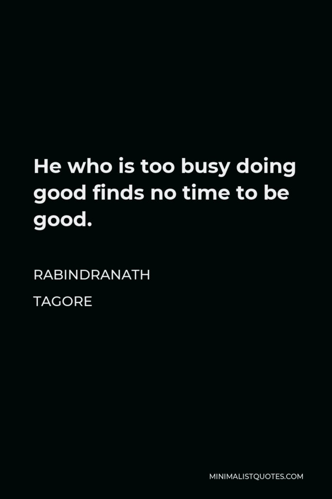 Rabindranath Tagore Quote - He who is too busy doing good finds no time to be good.