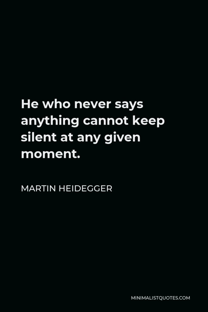 Martin Heidegger Quote - He who never says anything cannot keep silent at any given moment.