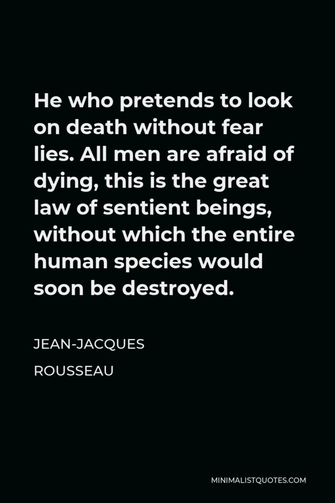 Jean-Jacques Rousseau Quote - He who pretends to look on death without fear lies. All men are afraid of dying, this is the great law of sentient beings, without which the entire human species would soon be destroyed.