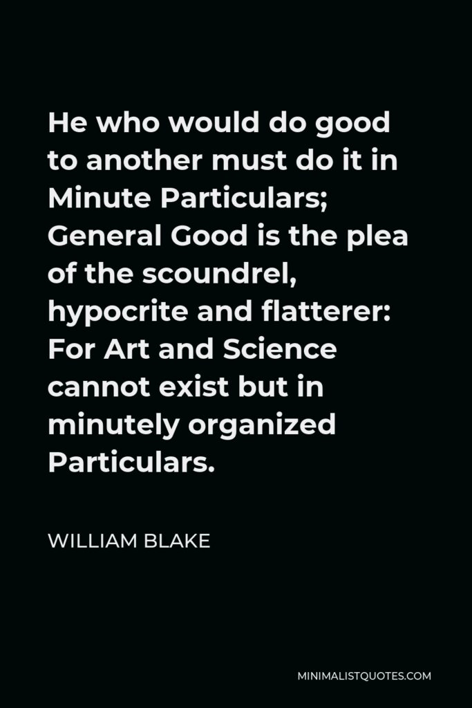 William Blake Quote - He who would do good to another must do it in Minute Particulars; General Good is the plea of the scoundrel, hypocrite and flatterer: For Art and Science cannot exist but in minutely organized Particulars.