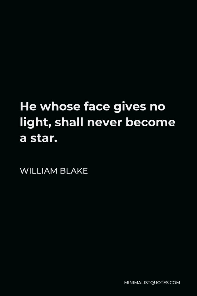 William Blake Quote - He whose face gives no light, shall never become a star.