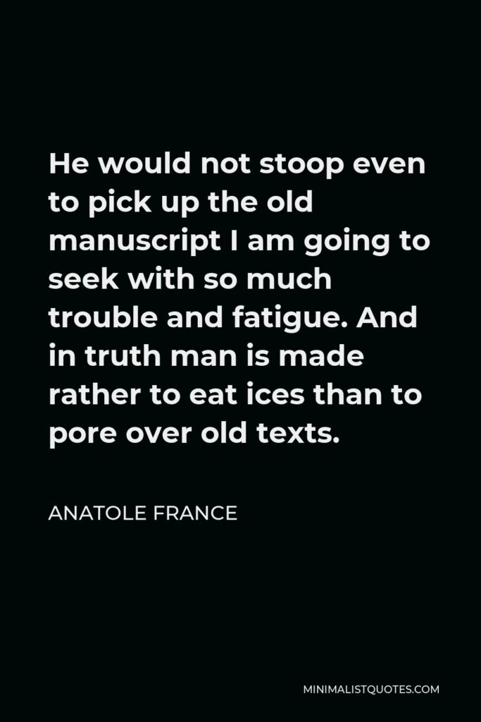 Anatole France Quote - He would not stoop even to pick up the old manuscript I am going to seek with so much trouble and fatigue. And in truth man is made rather to eat ices than to pore over old texts.