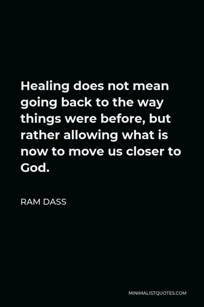 Ram Dass Quote - Healing does not mean going back to the way things were before, but rather allowing what is now to move us closer to God.