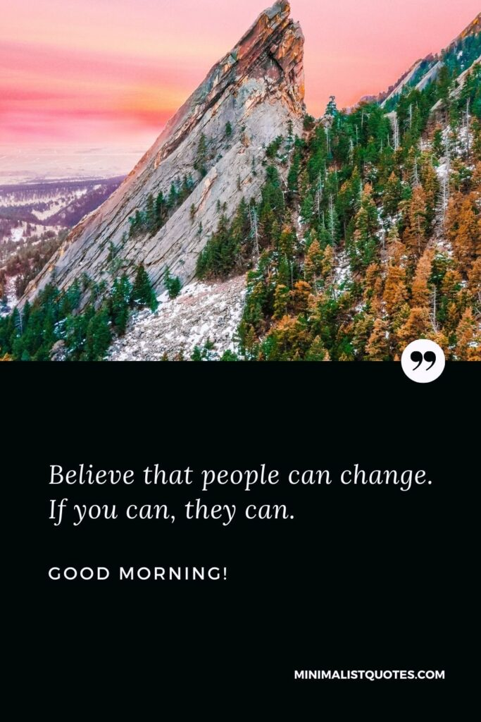Heart touching good morning messages for friends: Believe that people can change. If you can, they can. Good Morning!