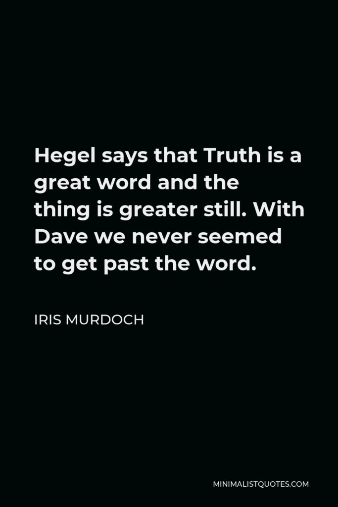 Iris Murdoch Quote - Hegel says that Truth is a great word and the thing is greater still. With Dave we never seemed to get past the word.
