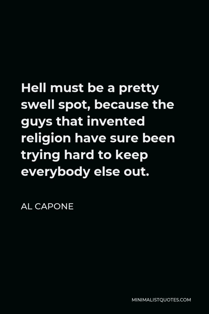 Al Capone Quote - Hell must be a pretty swell spot, because the guys that invented religion have sure been trying hard to keep everybody else out.