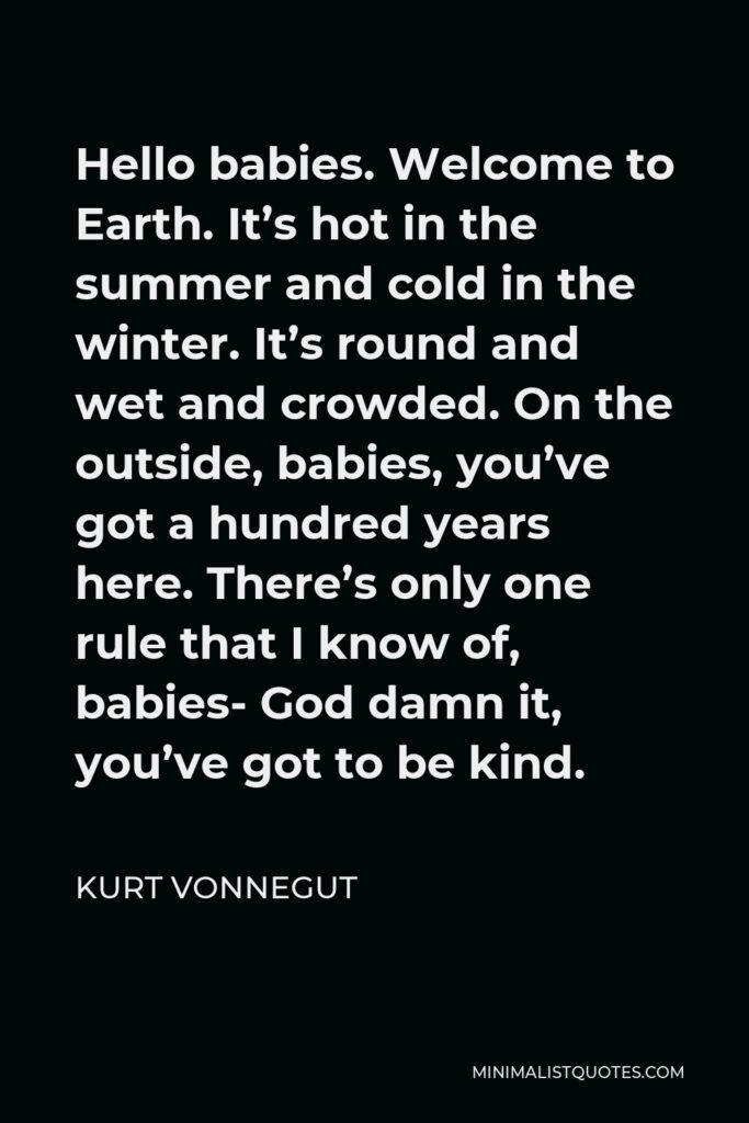 Kurt Vonnegut Quote - Hello babies. Welcome to Earth. It's hot in the summer and cold in the winter. It's round and wet and crowded. On the outside, babies, you've got a hundred years here. There's only one rule that I know of, babies- God damn it, you've got to be kind.
