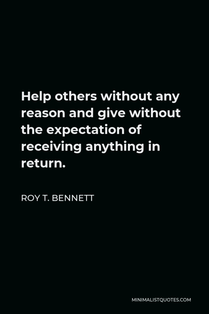Roy T. Bennett Quote - Help others without any reason and give without the expectation of receiving anything in return.