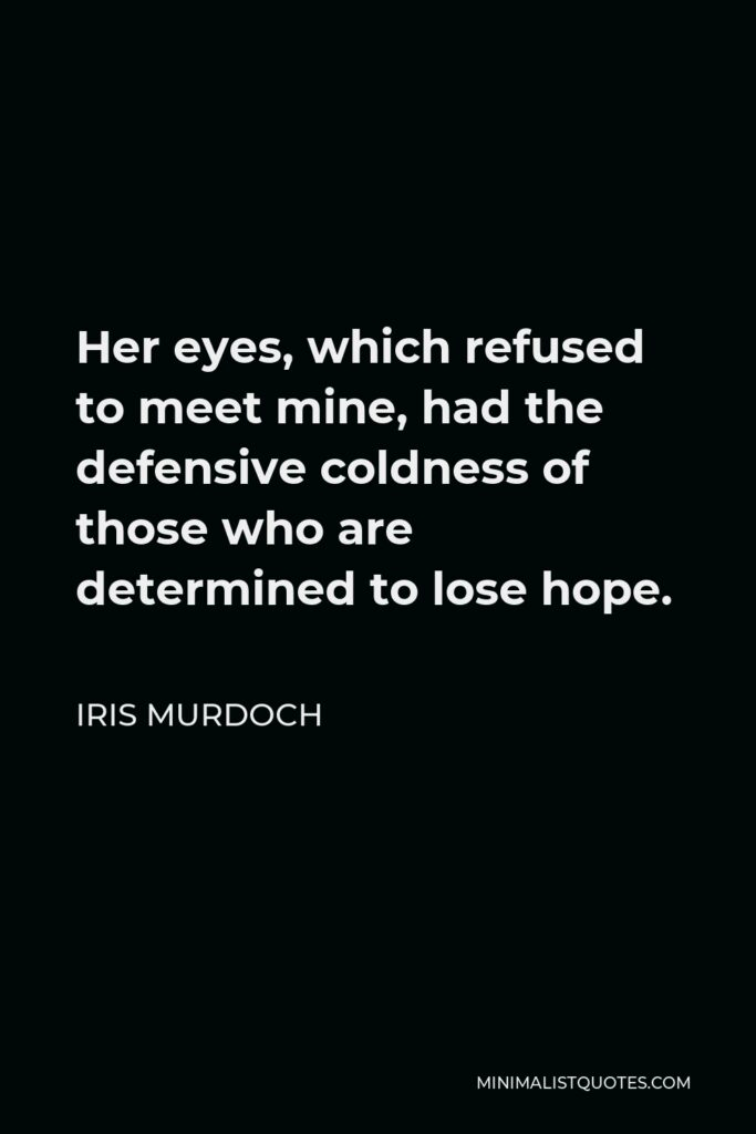 Iris Murdoch Quote - Her eyes, which refused to meet mine, had the defensive coldness of those who are determined to lose hope.