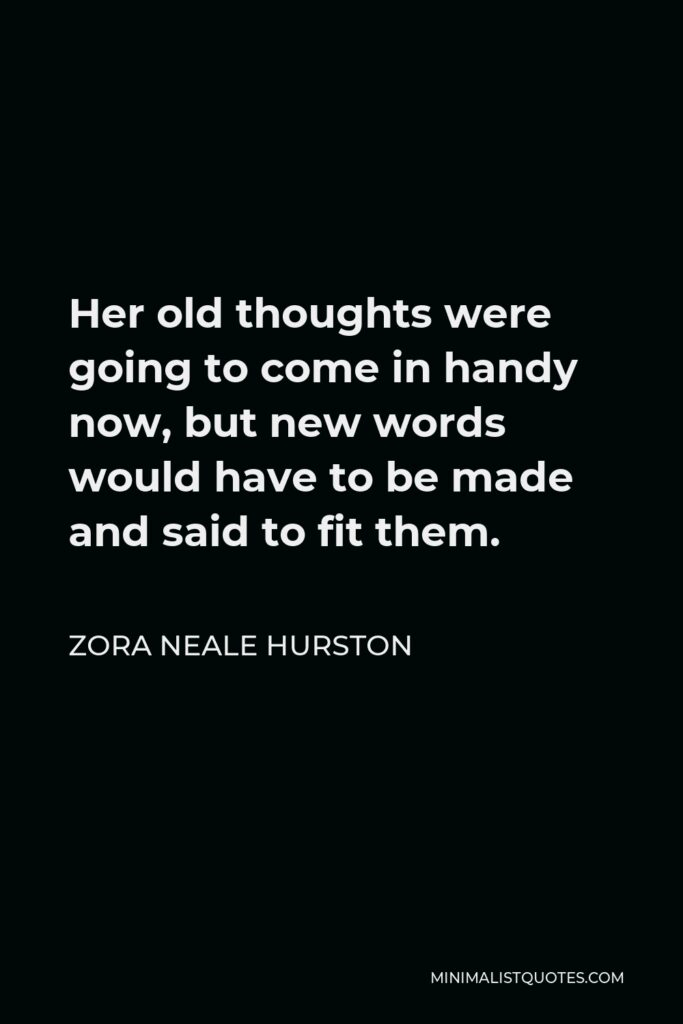 Zora Neale Hurston Quote - Her old thoughts were going to come in handy now, but new words would have to be made and said to fit them.