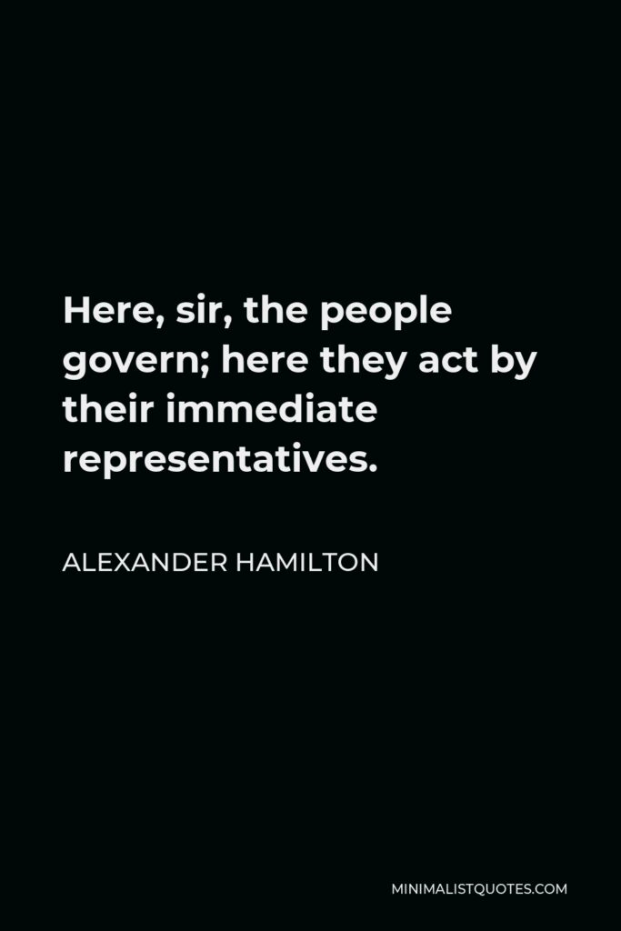 Alexander Hamilton Quote - Here, sir, the people govern; here they act by their immediate representatives.