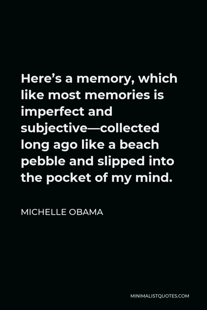 Michelle Obama Quote - Here's a memory, which like most memories is imperfect and subjective—collected long ago like a beach pebble and slipped into the pocket of my mind.