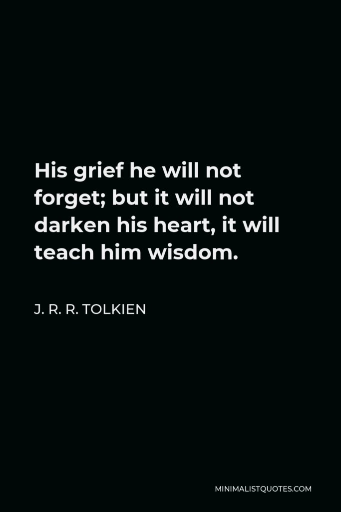 J. R. R. Tolkien Quote - His grief he will not forget; but it will not darken his heart, it will teach him wisdom.