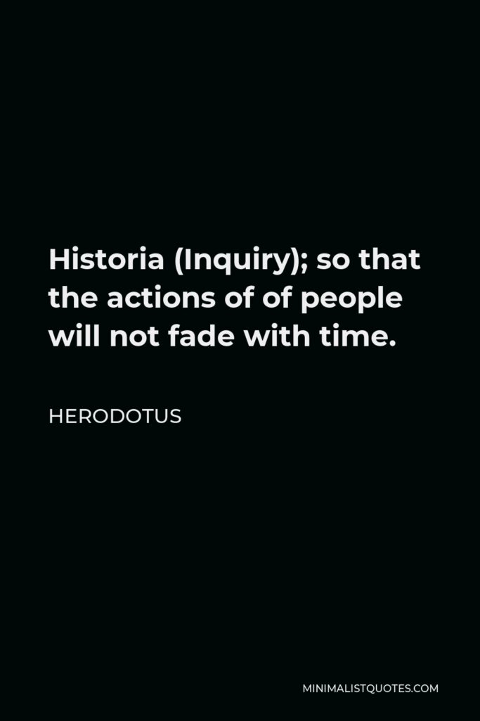 Herodotus Quote - Historia (Inquiry); so that the actions of of people will not fade with time.
