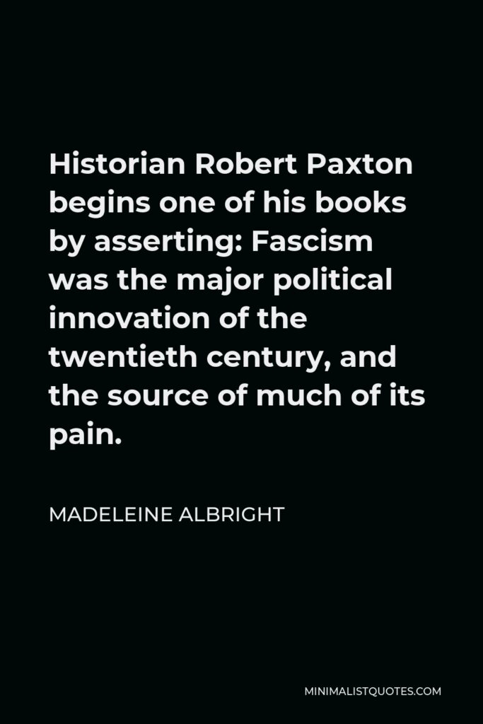 Madeleine Albright Quote - Historian Robert Paxton begins one of his books by asserting: Fascism was the major political innovation of the twentieth century, and the source of much of its pain.