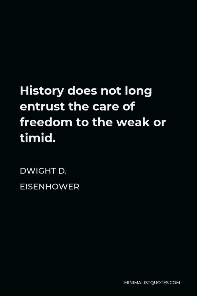 Dwight D. Eisenhower Quote - History does not long entrust the care of freedom to the weak or timid.