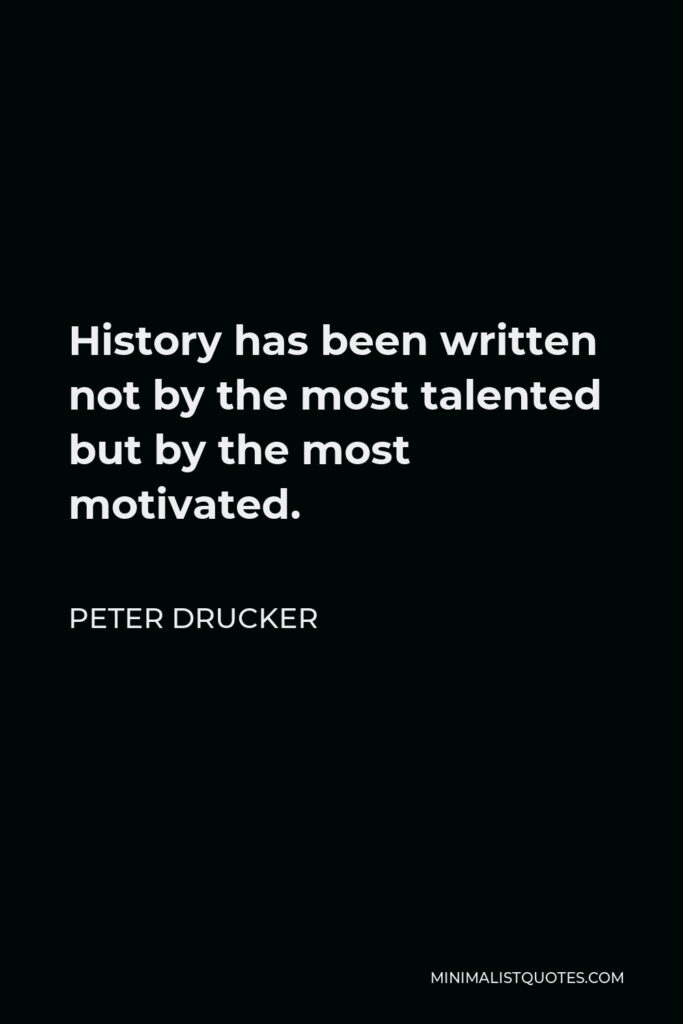 Peter Drucker Quote - History has been written not by the most talented but by the most motivated.
