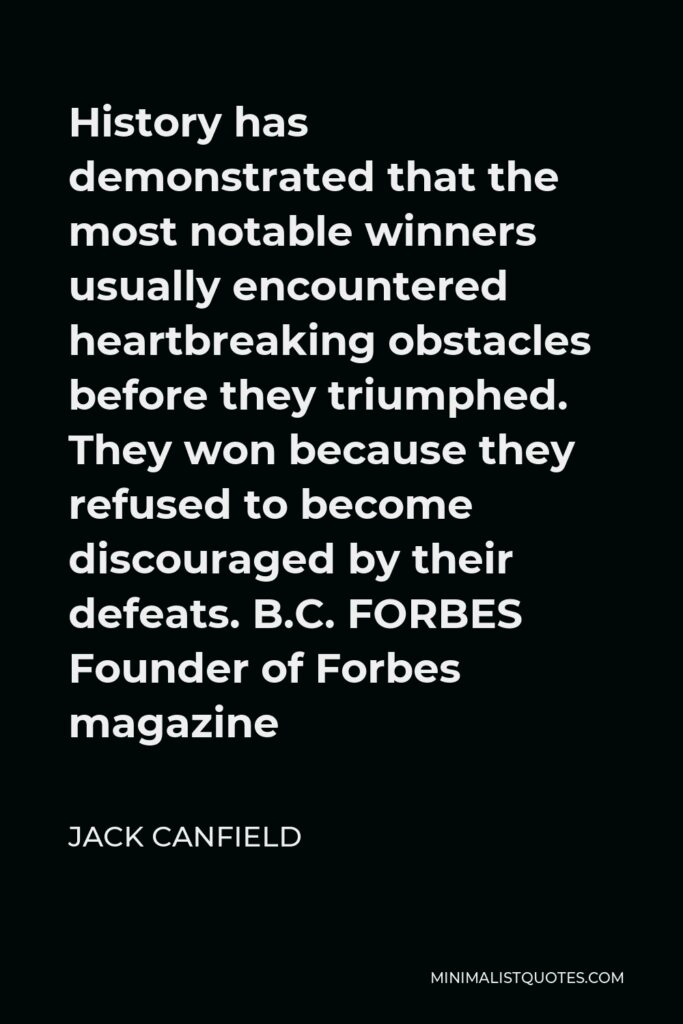 Jack Canfield Quote - History has demonstrated that the most notable winners usually encountered heartbreaking obstacles before they triumphed.