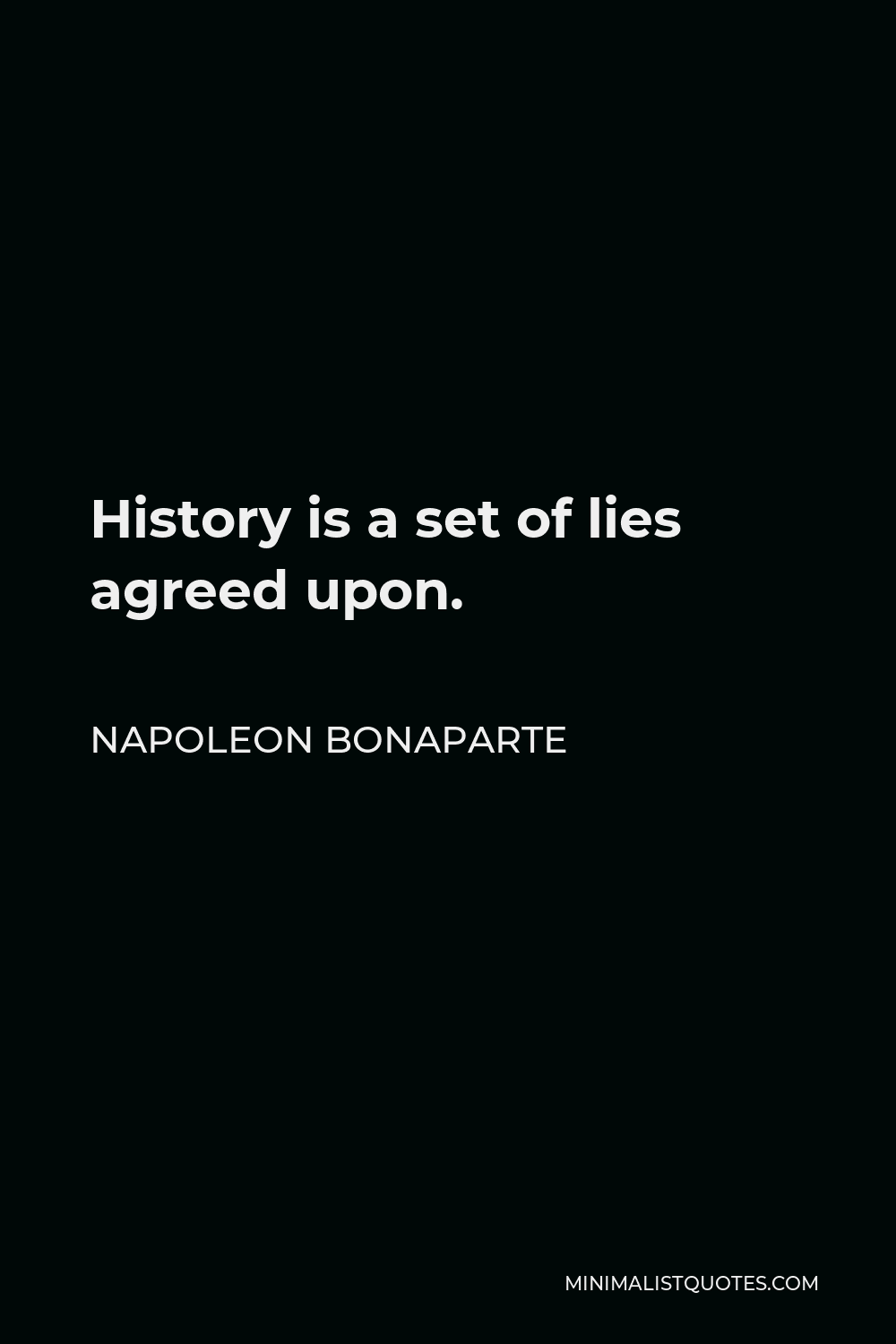 Napoleon Bonaparte Quote - History is a set of lies agreed upon.
