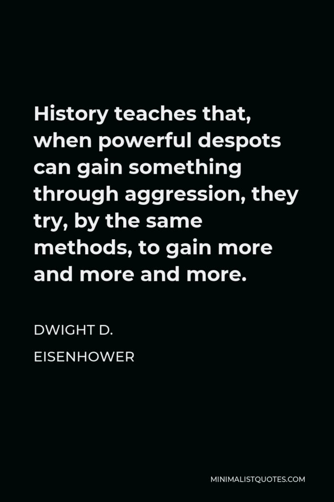 Dwight D. Eisenhower Quote - History teaches that, when powerful despots can gain something through aggression, they try, by the same methods, to gain more and more and more.