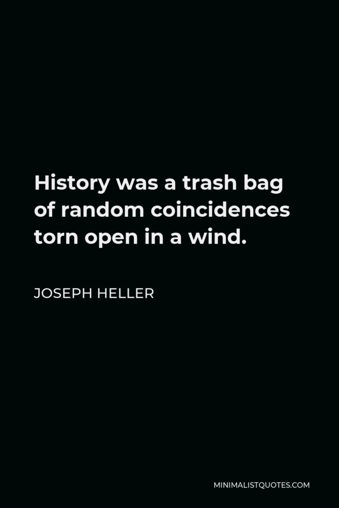 Joseph Heller Quote - History was a trash bag of random coincidences torn open in a wind.