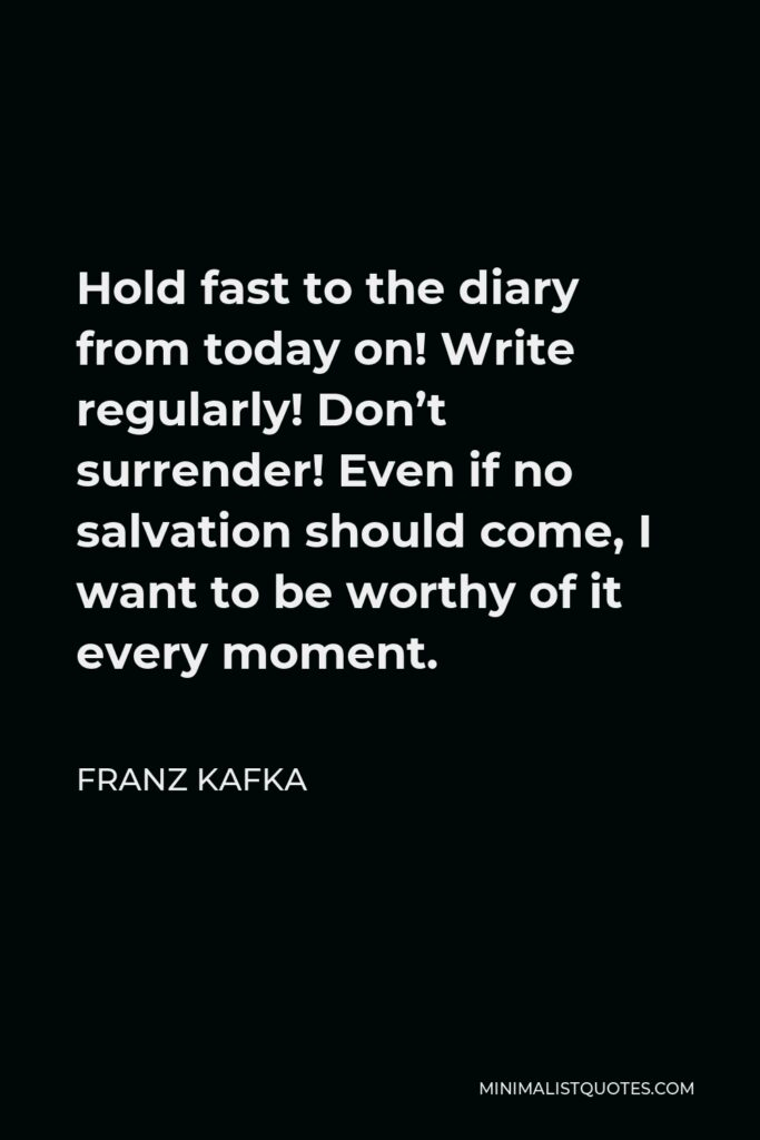 Franz Kafka Quote - Hold fast to the diary from today on! Write regularly! Don't surrender! Even if no salvation should come, I want to be worthy of it every moment.