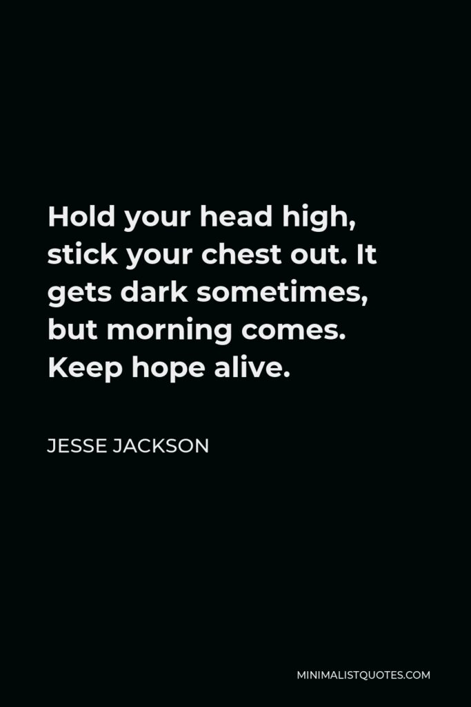 Jesse Jackson Quote - Hold your head high, stick your chest out. It gets dark sometimes, but morning comes. Keep hope alive.