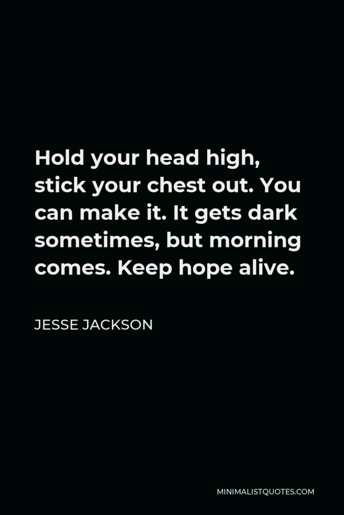 Jesse Jackson Quote - Hold your head high, stick your chest out. You can make it. It gets dark sometimes, but morning comes. Keep hope alive.