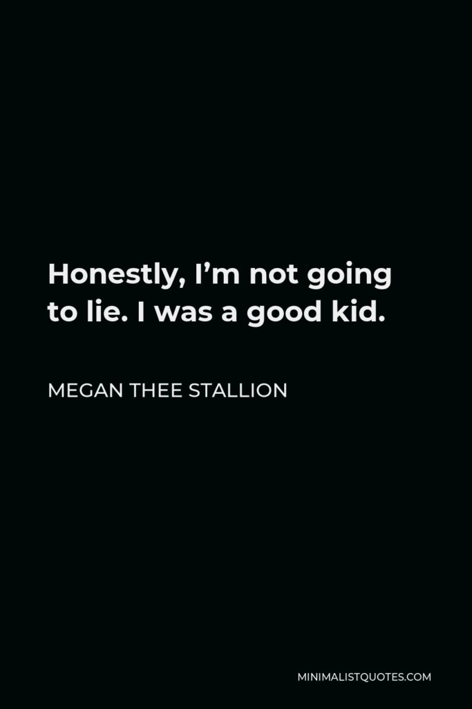 Megan Thee Stallion Quote - Honestly, I'm not going to lie. I was a good kid.