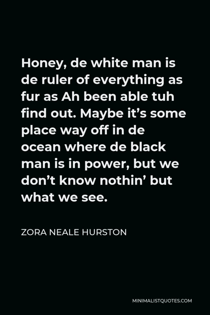 Zora Neale Hurston Quote - Honey, de white man is de ruler of everything as fur as Ah been able tuh find out. Maybe it's some place way off in de ocean where de black man is in power, but we don't know nothin' but what we see.