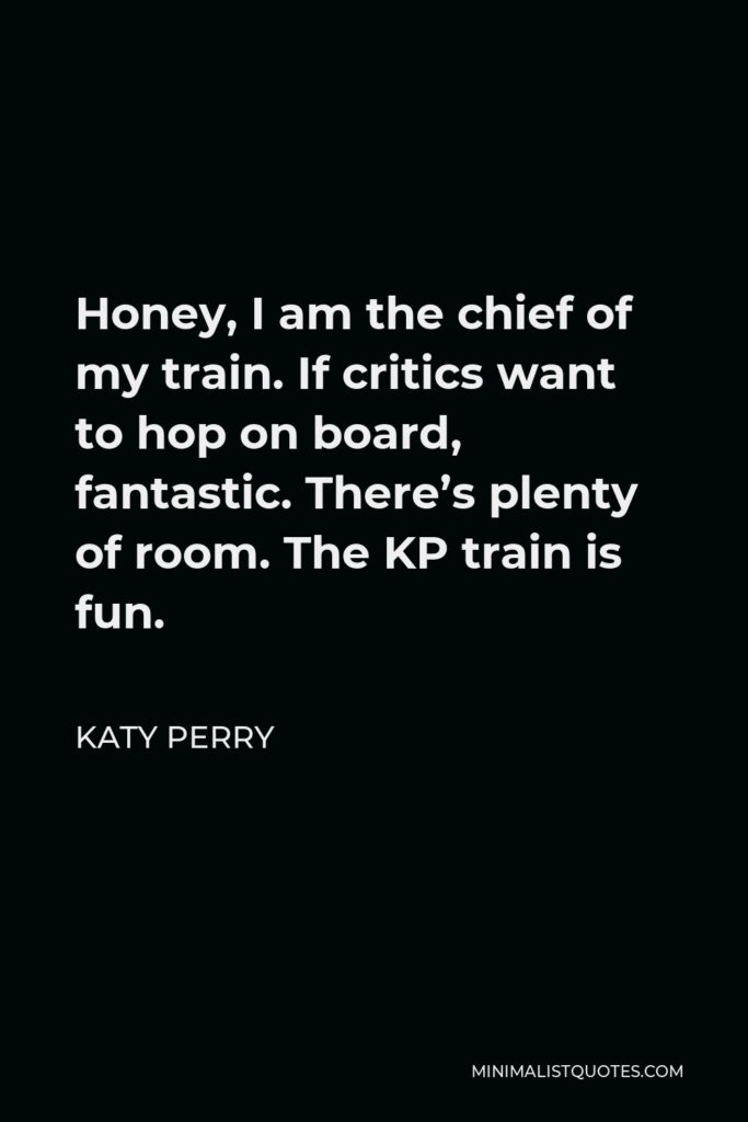 Katy Perry Quote - Honey, I am the chief of my train. If critics want to hop on board, fantastic. There's plenty of room. The KP train is fun.