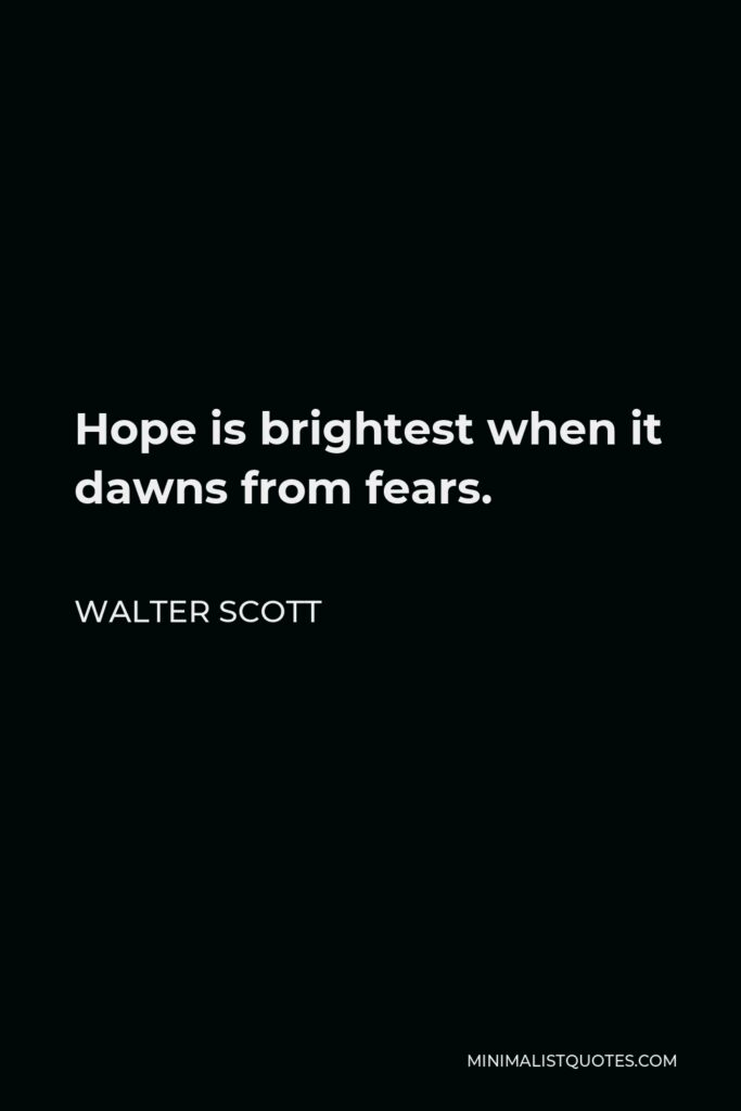 Walter Scott Quote - Hope is brightest when it dawns from fears.