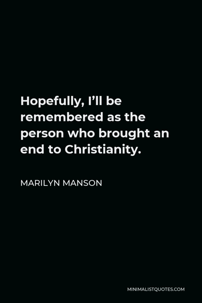 Marilyn Manson Quote - Hopefully, I'll be remembered as the person who brought an end to Christianity.