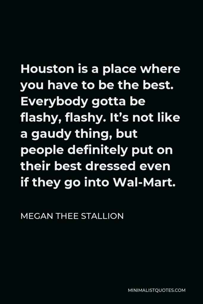 Megan Thee Stallion Quote - Houston is a place where you have to be the best. Everybody gotta be flashy, flashy. It's not like a gaudy thing, but people definitely put on their best dressed even if they go into Wal-Mart.