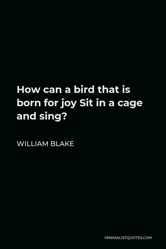 William Blake Quote - How can a bird that is born for joy Sit in a cage and sing?